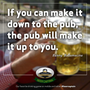 Beer Quote: If you can make it down to the pub, the pub will make it up to you. (Benny Bellamacina)