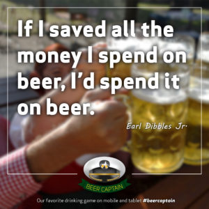 Beer Quote: If I saved all the Money I spend on beer, I'd spend it on beer. (Earl Dibbles Jr.)