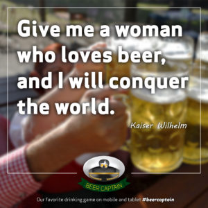Beer Quote: Give me a woman who loves beer, and I will conquer the World. (Kaiser Wilhelm)