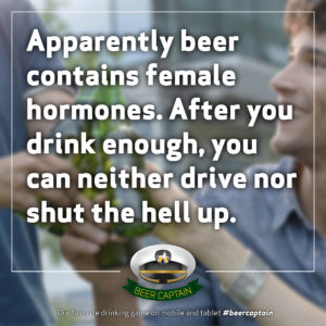 Beer Quote: Apparently beer contains female hormones. After you drink enough, you can neither drive nor shut the hell up!